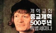 [교계] 개혁교회 종교개혁 500주년 특별 세미나