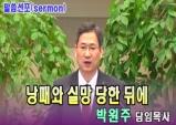 (설교) 낭패와 실망당한 뒤에 - 박원주목사(부산서문교회)