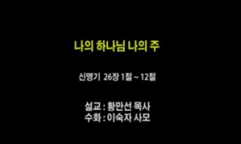 (설교) 나의 하나님 나의 주 - 황만선목사(신흥교회)