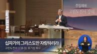 (설교) 십자가의 그리스도만 자랑하리라 - 유기성목사(선한목자교회)