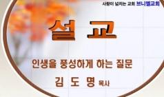 (설교) 인생을 풍성하게 하는 질문 - 김도명목사(브니엘교회)