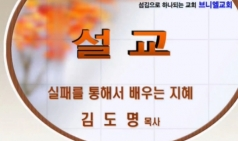 (설교) 실패를 통해서 배우는 지혜 - 김도명목사(브니엘교회)